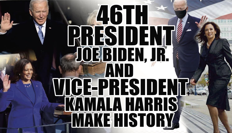 46th PRESIDENT JOE BIDEN, JR. AND VICE-PRESIDENT KAMALA HARRIS MAKE HISTORY